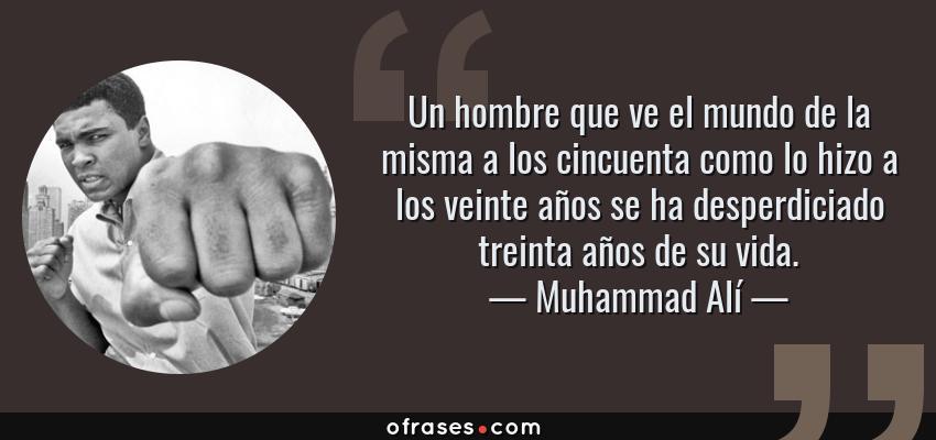 Frases de Muhammad Alí - Un hombre que ve el mundo de la misma a los cincuenta como lo hizo a los veinte años se ha desperdiciado treinta años de su vida.