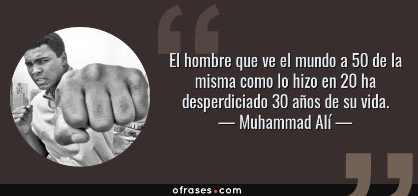 Frases de Muhammad Alí - El hombre que ve el mundo a 50 de la misma como lo hizo en 20 ha desperdiciado 30 años de su vida.
