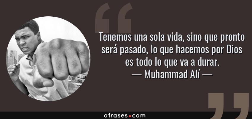 Frases de Muhammad Alí - Tenemos una sola vida, sino que pronto será pasado, lo que hacemos por Dios es todo lo que va a durar.