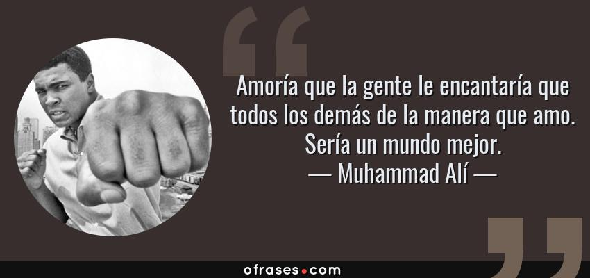 Frases de Muhammad Alí - Amoría que la gente le encantaría que todos los demás de la manera que amo. Sería un mundo mejor.