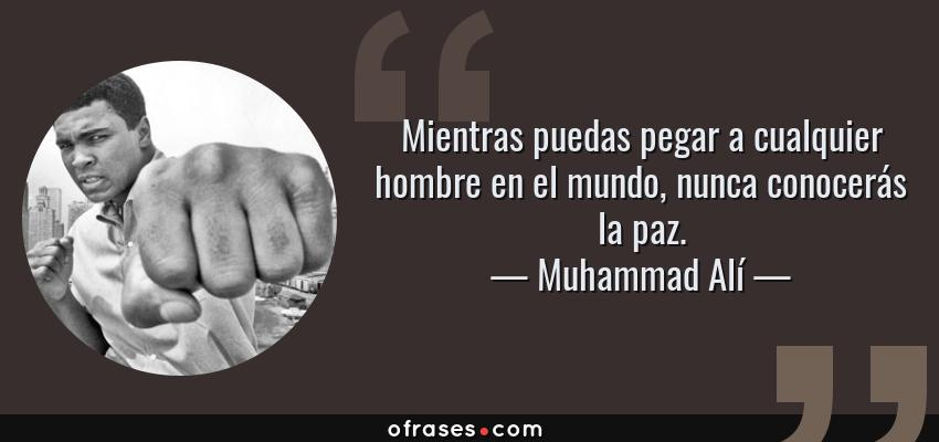 Frases de Muhammad Alí - Mientras puedas pegar a cualquier hombre en el mundo, nunca conocerás la paz.