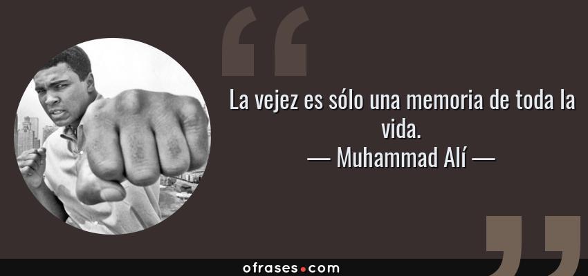 Frases de Muhammad Alí - La vejez es sólo una memoria de toda la vida.