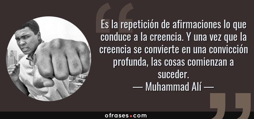 Frases de Muhammad Alí - Es la repetición de afirmaciones lo que conduce a la creencia. Y una vez que la creencia se convierte en una convicción profunda, las cosas comienzan a suceder.