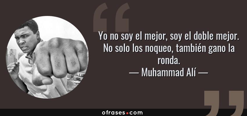 Frases de Muhammad Alí - Yo no soy el mejor, soy el doble mejor. No solo los noqueo, también gano la ronda.