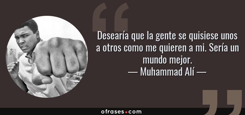 Frases de Muhammad Alí - Desearía que la gente se quisiese unos a otros como me quieren a mi. Sería un mundo mejor.
