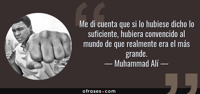 Frases de Muhammad Alí - Me di cuenta que si lo hubiese dicho lo suficiente, hubiera convencido al mundo de que realmente era el más grande.