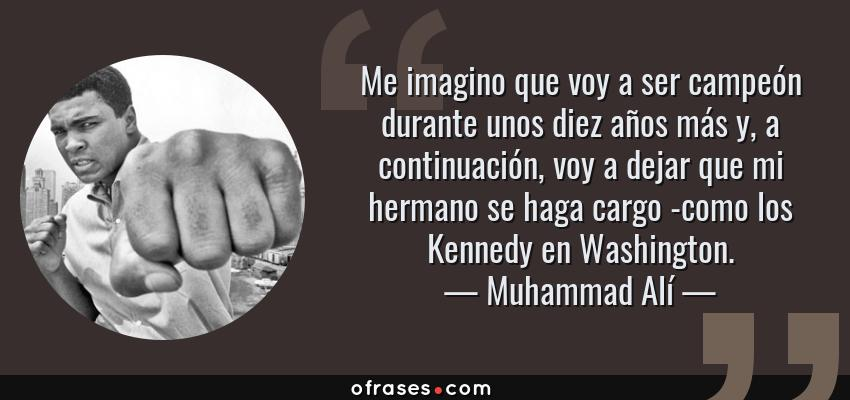 Frases de Muhammad Alí - Me imagino que voy a ser campeón durante unos diez años más y, a continuación, voy a dejar que mi hermano se haga cargo -como los Kennedy en Washington.