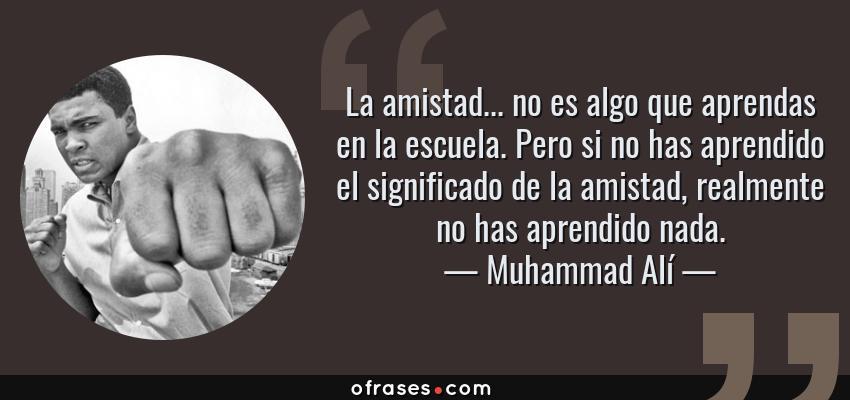 Frases de Muhammad Alí - La amistad... no es algo que aprendas en la escuela. Pero si no has aprendido el significado de la amistad, realmente no has aprendido nada.