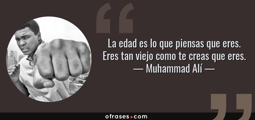 Frases de Muhammad Alí - La edad es lo que piensas que eres. Eres tan viejo como te creas que eres.