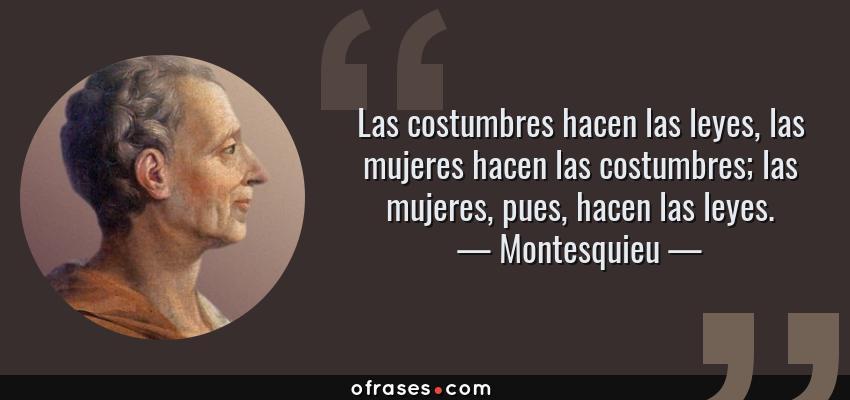 Frases de Montesquieu - Las costumbres hacen las leyes, las mujeres hacen las costumbres; las mujeres, pues, hacen las leyes.