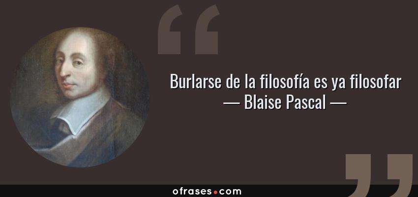 Frases de Blaise Pascal - Burlarse de la filosofía es ya filosofar