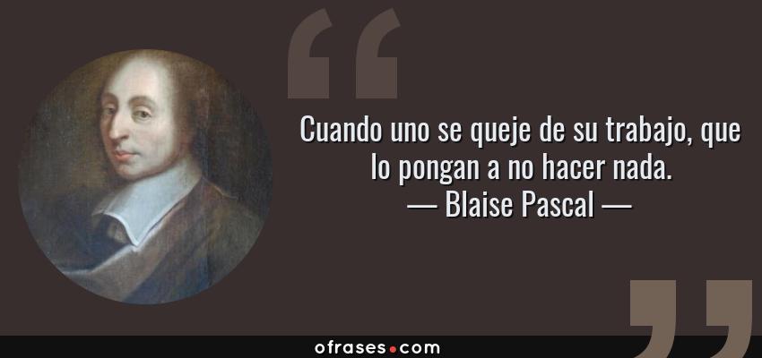 Frases de Blaise Pascal - Cuando uno se queje de su trabajo, que lo pongan a no hacer nada.