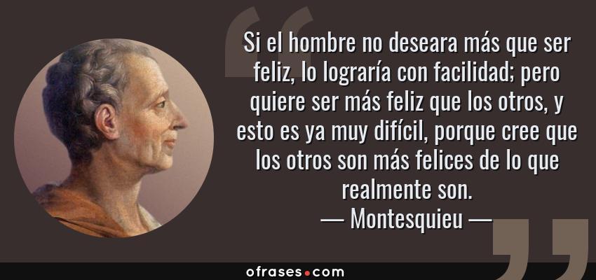 Frases de Montesquieu - Si el hombre no deseara más que ser feliz, lo lograría con facilidad; pero quiere ser más feliz que los otros, y esto es ya muy difícil, porque cree que los otros son más felices de lo que realmente son.