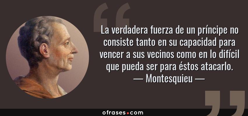 Frases de Montesquieu - La verdadera fuerza de un príncipe no consiste tanto en su capacidad para vencer a sus vecinos como en lo difícil que pueda ser para éstos atacarlo.