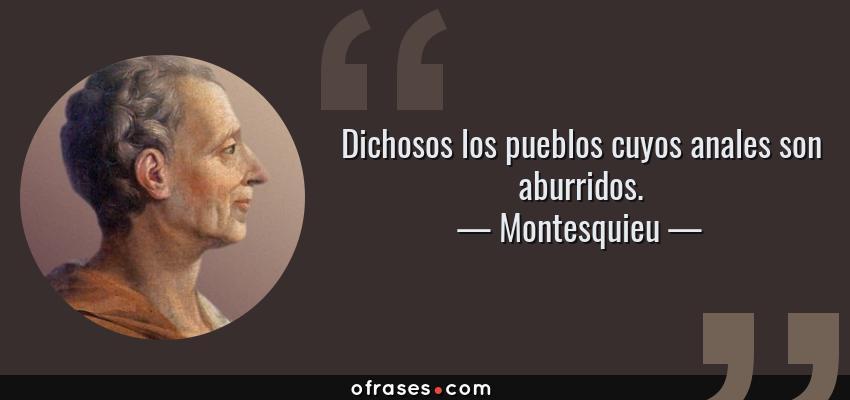 Frases de Montesquieu - Dichosos los pueblos cuyos anales son aburridos.