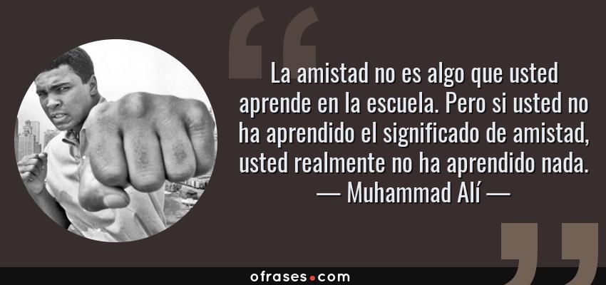 Frases de Muhammad Alí - La amistad no es algo que usted aprende en la escuela. Pero si usted no ha aprendido el significado de amistad, usted realmente no ha aprendido nada.