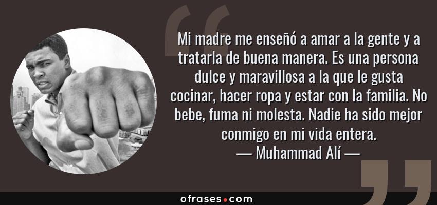 Frases de Muhammad Alí - Mi madre me enseñó a amar a la gente y a tratarla de buena manera. Es una persona dulce y maravillosa a la que le gusta cocinar, hacer ropa y estar con la familia. No bebe, fuma ni molesta. Nadie ha sido mejor conmigo en mi vida entera.