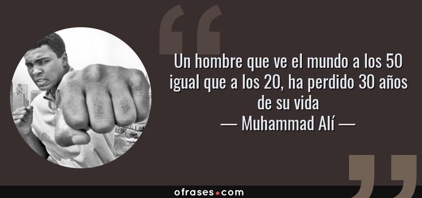 Frases de Muhammad Alí - Un hombre que ve el mundo a los 50 igual que a los 20, ha perdido 30 años de su vida