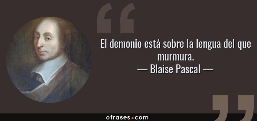 Frases de Blaise Pascal - El demonio está sobre la lengua del que murmura.