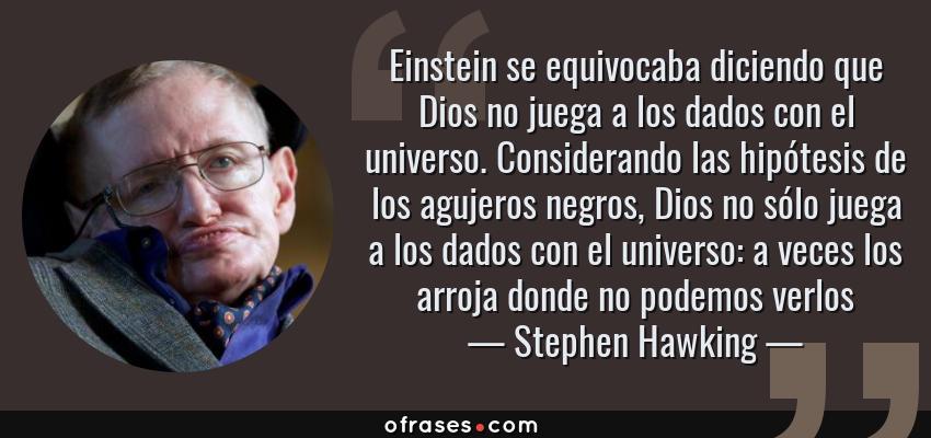 Frases de Stephen Hawking - Einstein se equivocaba diciendo que Dios no juega a los dados con el universo. Considerando las hipótesis de los agujeros negros, Dios no sólo juega a los dados con el universo: a veces los arroja donde no podemos verlos