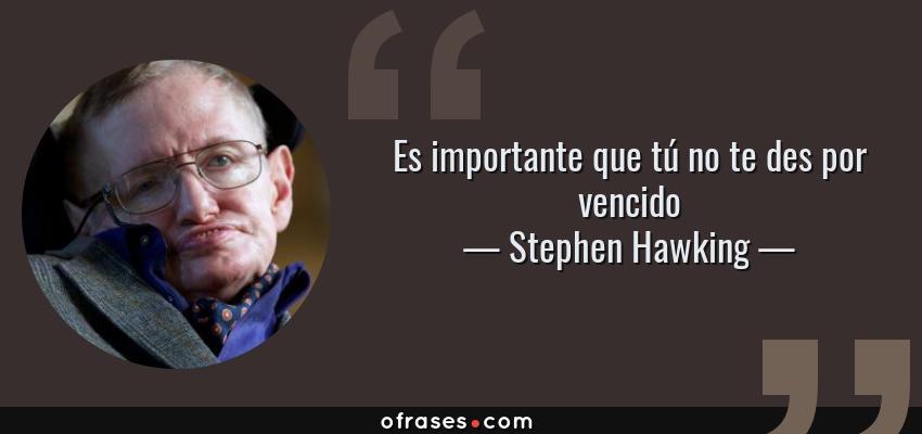 Stephen Hawking Es Importante Que Tú No Te Des Por Vencido