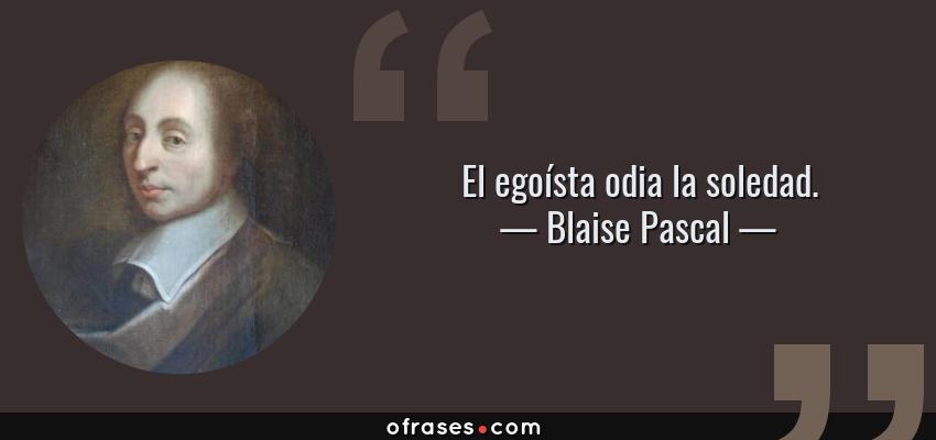 Frases de Blaise Pascal - El egoísta odia la soledad.