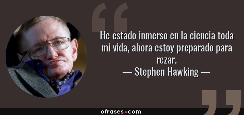 Frases de Stephen Hawking - He estado inmerso en la ciencia toda mi vida, ahora estoy preparado para rezar.