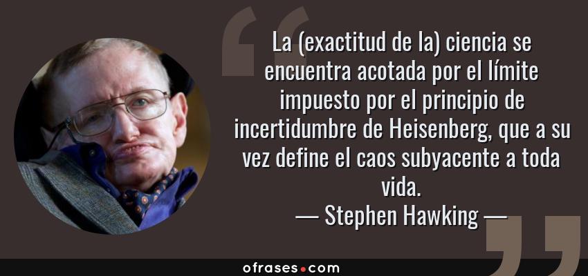 Frases de Stephen Hawking - La (exactitud de la) ciencia se encuentra acotada por el límite impuesto por el principio de incertidumbre de Heisenberg, que a su vez define el caos subyacente a toda vida.