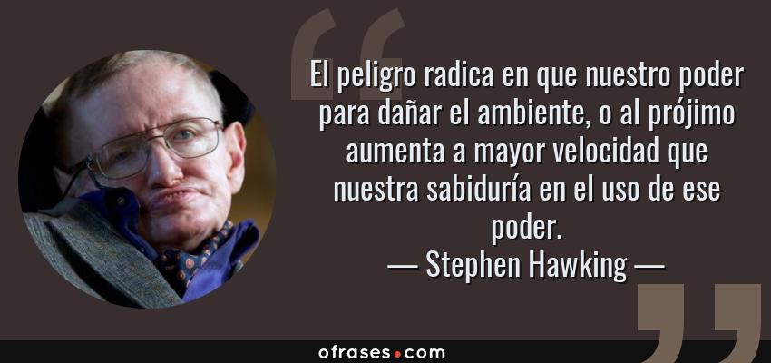 Frases de Stephen Hawking - El peligro radica en que nuestro poder para dañar el ambiente, o al prójimo aumenta a mayor velocidad que nuestra sabiduría en el uso de ese poder.