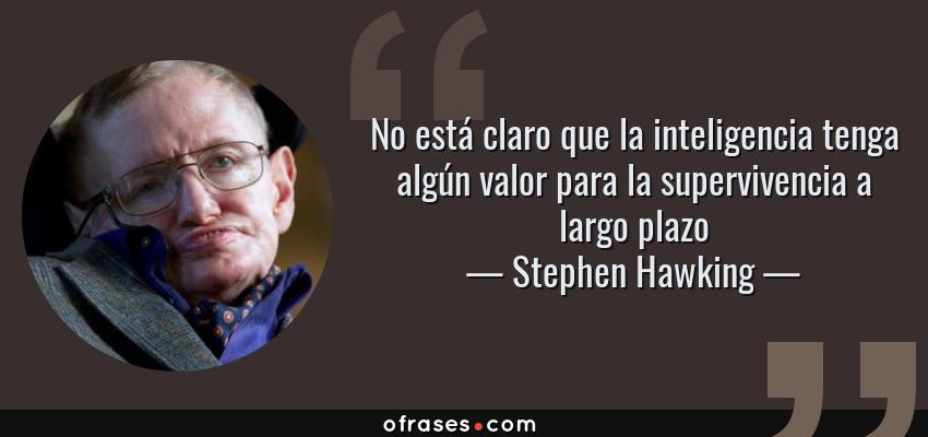 Frases de Stephen Hawking - No está claro que la inteligencia tenga algún valor para la supervivencia a largo plazo