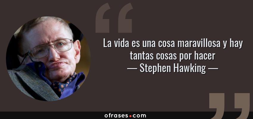 Frases de Stephen Hawking - La vida es una cosa maravillosa y hay tantas cosas por hacer