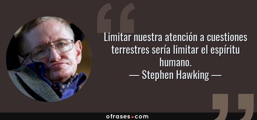 Frases de Stephen Hawking - Limitar nuestra atención a cuestiones terrestres sería limitar el espíritu humano.