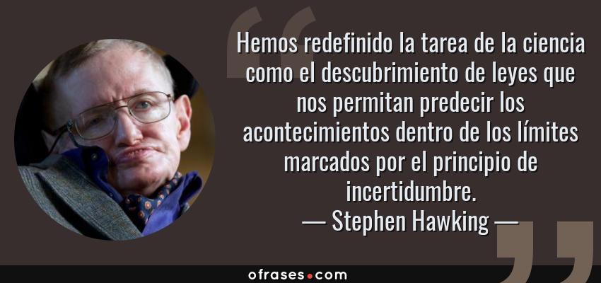 Frases de Stephen Hawking - Hemos redefinido la tarea de la ciencia como el descubrimiento de leyes que nos permitan predecir los acontecimientos dentro de los límites marcados por el principio de incertidumbre.