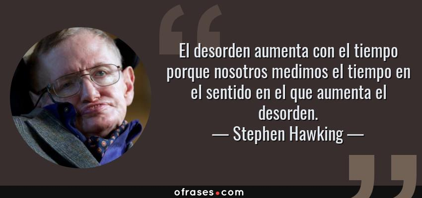 Frases de Stephen Hawking - El desorden aumenta con el tiempo porque nosotros medimos el tiempo en el sentido en el que aumenta el desorden.