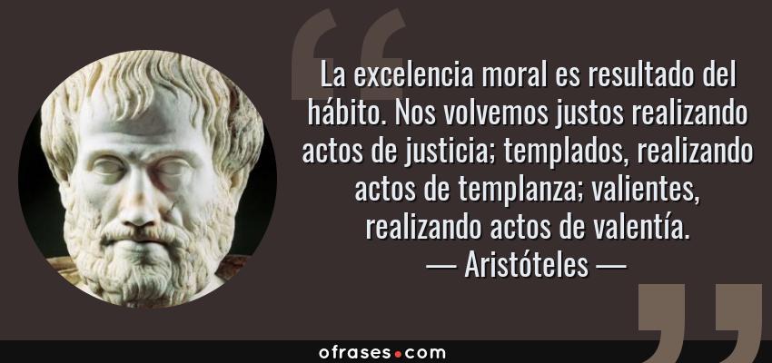 Frases de Aristóteles - La excelencia moral es resultado del hábito. Nos volvemos justos realizando actos de justicia; templados, realizando actos de templanza; valientes, realizando actos de valentía.
