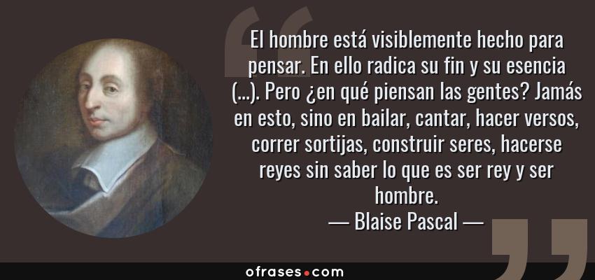 Frases de Blaise Pascal - El hombre está visiblemente hecho para pensar. En ello radica su fin y su esencia (...). Pero ¿en qué piensan las gentes? Jamás en esto, sino en bailar, cantar, hacer versos, correr sortijas, construir seres, hacerse reyes sin saber lo que es ser rey y ser hombre.
