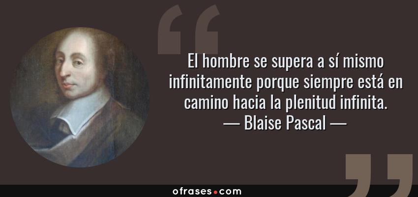 Frases de Blaise Pascal - El hombre se supera a sí mismo infinitamente porque siempre está en camino hacia la plenitud infinita.
