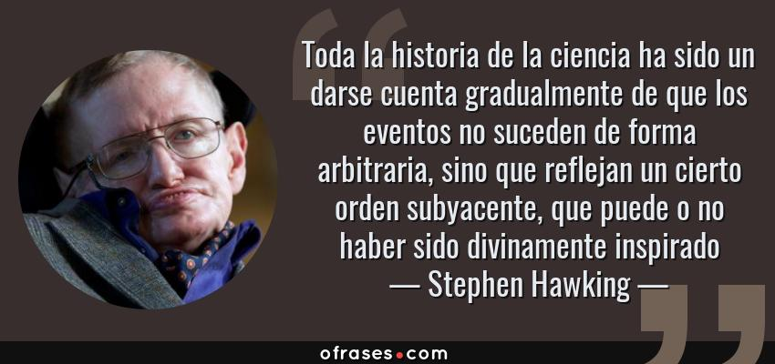 Frases de Stephen Hawking - Toda la historia de la ciencia ha sido un darse cuenta gradualmente de que los eventos no suceden de forma arbitraria, sino que reflejan un cierto orden subyacente, que puede o no haber sido divinamente inspirado
