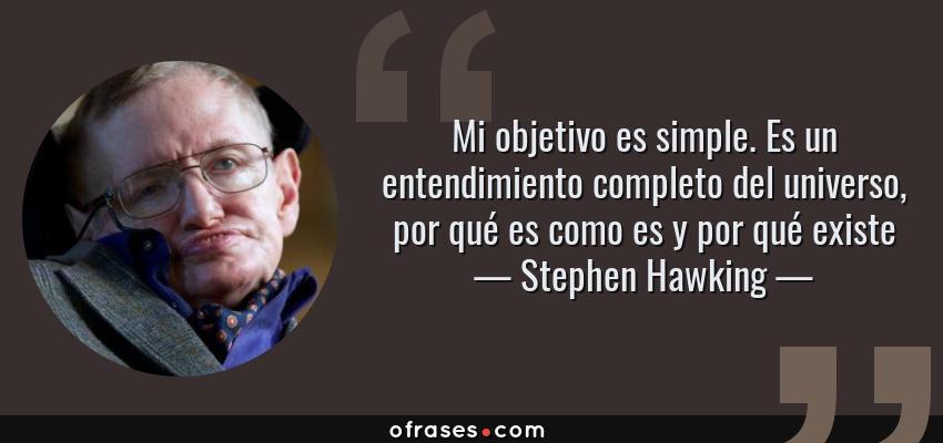 Frases de Stephen Hawking - Mi objetivo es simple. Es un entendimiento completo del universo, por qué es como es y por qué existe