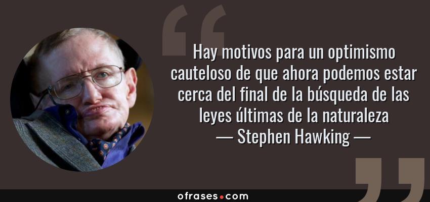 Frases de Stephen Hawking - Hay motivos para un optimismo cauteloso de que ahora podemos estar cerca del final de la búsqueda de las leyes últimas de la naturaleza