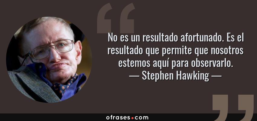 Frases de Stephen Hawking - No es un resultado afortunado. Es el resultado que permite que nosotros estemos aquí para observarlo.