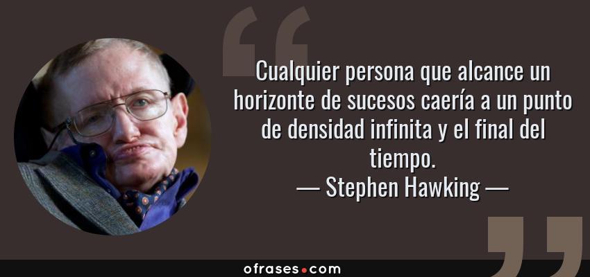Frases de Stephen Hawking - Cualquier persona que alcance un horizonte de sucesos caería a un punto de densidad infinita y el final del tiempo.