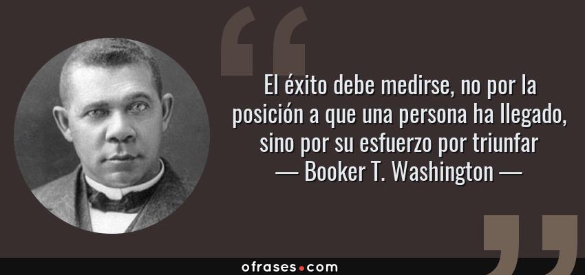 Frases de Booker T. Washington - El éxito debe medirse, no por la posición a que una persona ha llegado, sino por su esfuerzo por triunfar