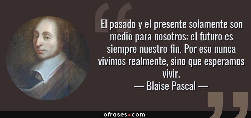 Blaise Pascal El Pasado Y El Presente Solamente Son Medio