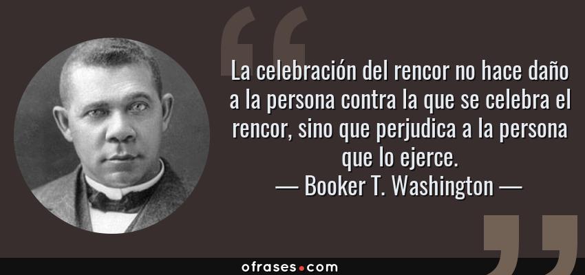 Frases de Booker T. Washington - La celebración del rencor no hace daño a la persona contra la que se celebra el rencor, sino que perjudica a la persona que lo ejerce.