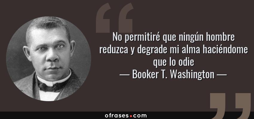 Frases de Booker T. Washington - No permitiré que ningún hombre reduzca y degrade mi alma haciéndome que lo odie