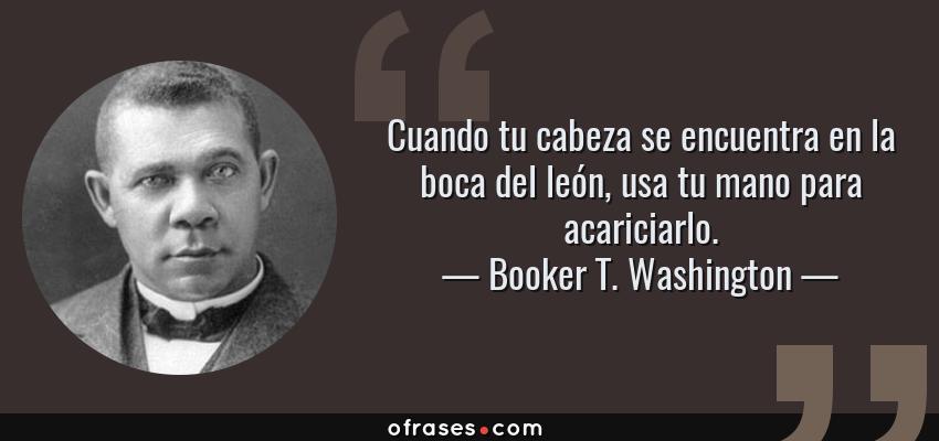 Frases de Booker T. Washington - Cuando tu cabeza se encuentra en la boca del león, usa tu mano para acariciarlo.