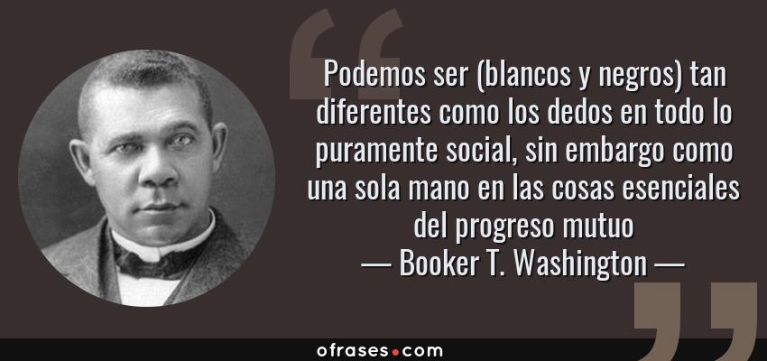 Frases de Booker T. Washington - Podemos ser (blancos y negros) tan diferentes como los dedos en todo lo puramente social, sin embargo como una sola mano en las cosas esenciales del progreso mutuo