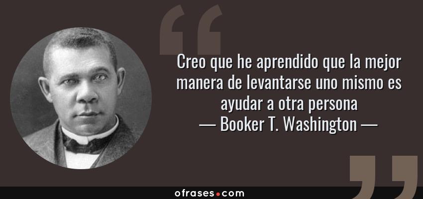 Frases de Booker T. Washington - Creo que he aprendido que la mejor manera de levantarse uno mismo es ayudar a otra persona