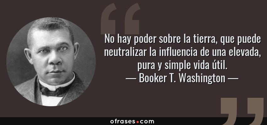 Frases de Booker T. Washington - No hay poder sobre la tierra, que puede neutralizar la influencia de una elevada, pura y simple vida útil.